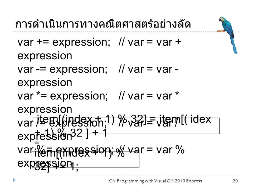การดำเนินการทางคณิตศาสตร์อย่างลัด C# Programming with Visual C# 2010 Express20 item[(index + 1) % 32] = item[( idex + 1) % 32 ] + 1 item[(index + 1) % 32] += 1; var += expression; // var = var + expression var -= expression; // var = var - expression var *= expression; // var = var * expression var /= expression; // var = var / expression var %= expression; // var = var % expression =