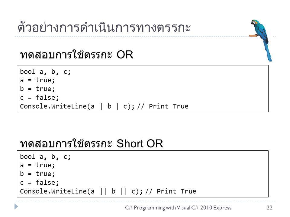 ตัวอย่างการดำเนินการทางตรรกะ C# Programming with Visual C# 2010 Express22 bool a, b, c; a = true; b = true; c = false; Console.WriteLine(a | b | c); // Print True ทดสอบการใช้ตรรกะ OR bool a, b, c; a = true; b = true; c = false; Console.WriteLine(a || b || c); // Print True ทดสอบการใช้ตรรกะ Short OR