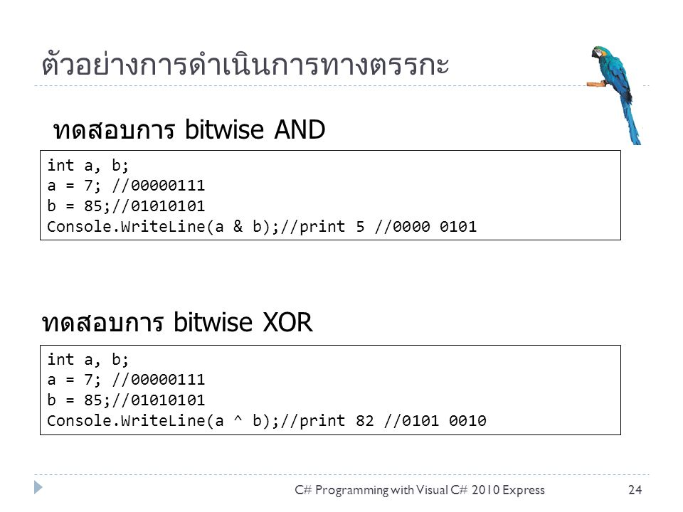 ตัวอย่างการดำเนินการทางตรรกะ C# Programming with Visual C# 2010 Express24 int a, b; a = 7; //00000111 b = 85;//01010101 Console.WriteLine(a & b);//print 5 //0000 0101 ทดสอบการ bitwise AND int a, b; a = 7; //00000111 b = 85;//01010101 Console.WriteLine(a ^ b);//print 82 //0101 0010 ทดสอบการ bitwise XOR