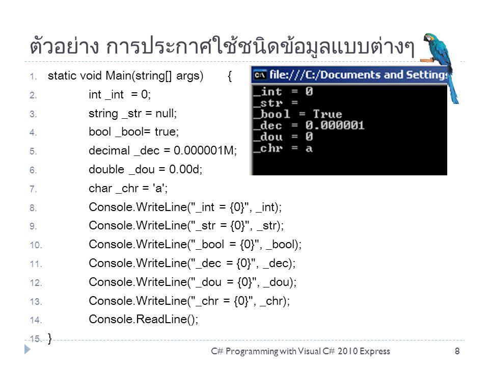 การดำเนินการของข้อมูล  การดำเนินการกับตัวแปร หรือที่เรียกว่า เอ็กเพรสชัน (Expression) ประกอบด้วย ตัวถูกดำเนินการ (Operands) ตัว ดำเนินการ (Operator) ตัวอย่างเช่น a + b โดยที่ a, b เป็น Operands และ + เป็น Operator C# Programming with Visual C# 2010 Express19 เปรียบเทียบ ==, !=,, =, is ใช้เปรียบเทียบ ได้ผลลัพธ์เป็น จริง หรือ เท็จ เช่น 5==1 ได้ผลเป็นเท็จ เงื่อนไข ?: เงื่อนไข เปรียบเทียบ ระหว่างตัวถูกดำเนินการสองตัว ถ้าเป็นจริง ได้ ผลลัพธ์แรกก่อนเครื่องหมาย : แต่ถ้าเป็นเท็จได้ผลลัพธ์หลัง เครื่องหมาย : เช่น a>b?a:b เพิ่ม หรือลด ค่า ++, -- เพิ่มค่าทีละหนึ่งค่า หรือลบค่าทีละหนึ่งค่า การดำเนินทาง คณิตศาสตร์ +, -, *, /, % เป็นการดำเนินการทางคณิตศาสตร์ เช่น บวก ลบ