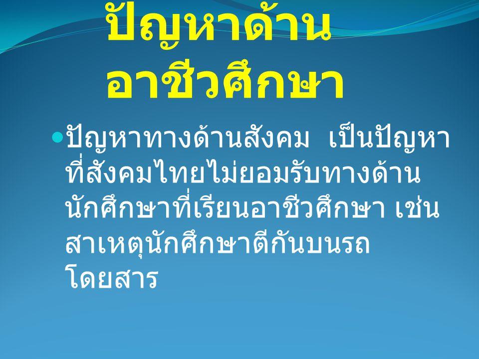 ปัญหาด้าน อาชีวศึกษา ปัญหาทางด้านสังคม เป็นปัญหา ที่สังคมไทยไม่ยอมรับทางด้าน นักศึกษาที่เรียนอาชีวศึกษา เช่น สาเหตุนักศึกษาตีกันบนรถ โดยสาร
