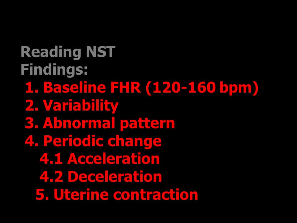 Reading NST Findings:  1. Baseline FHR (120-160 bpm)  2. Variability  3. Abnormal pattern  4. Periodic change  4.1 Acceleration  4.2 Deceleratio