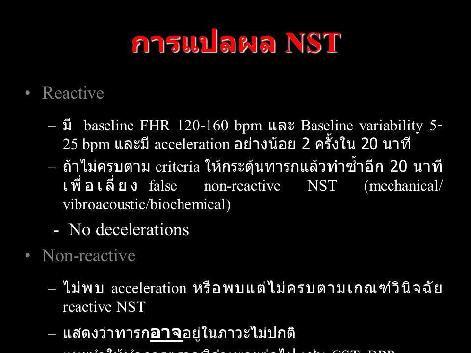 การแปลผล NST Reactive – มี baseline FHR 120-160 bpm และ Baseline variability 5- 25 bpm และมี acceleration อย่างน้อย 2 ครั้งใน 20 นาที – ถ้าไม่ครบตาม criteria ให้กระตุ้นทารกแล้วทำซ้ำอีก 20 นาที เพื่อเลี่ยง false non-reactive NST (mechanical/ vibroacoustic/biochemical) - No decelerations Non-reactive – ไม่พบ acceleration หรือพบแต่ไม่ครบตามเกณฑ์วินิจฉัย reactive NST – แสดงว่าทารก อาจ อยู่ในภาวะไม่ปกติ – แนะนำให้ทำการตรวจที่จำเพาะต่อไป เช่น CST, BPP