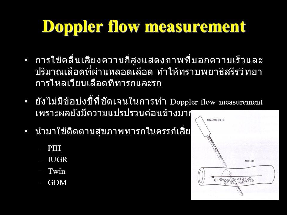 Doppler flow measurement การใช้คลื่นเสียงความถี่สูงแสดงภาพที่บอกความเร็วและ ปริมาณเลือดที่ผ่านหลอดเลือด ทำให้ทราบพยาธิสรีรวิทยา การไหลเวียนเลือดที่ทารกและรก ยังไม่มีข้อบ่งชี้ที่ชัดเจนในการทำ Doppler flow measurement เพราะผลยังมีความแปรปรวนค่อนข้างมาก นำมาใช้ติดตามสุขภาพทารกในครรภ์เสี่ยงสูงบางกรณี เช่น –PIH –IUGR –Twin –GDM