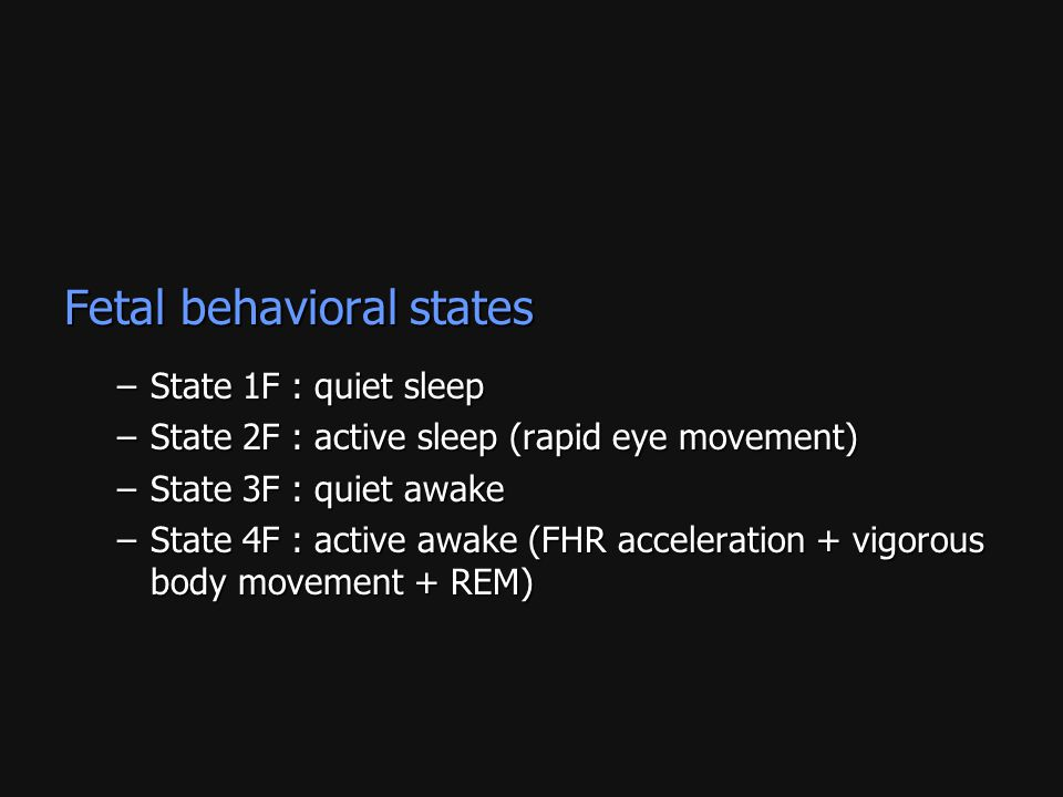 Fetal behavioral states –State 1F : quiet sleep –State 2F : active sleep (rapid eye movement) –State 3F : quiet awake –State 4F : active awake (FHR ac