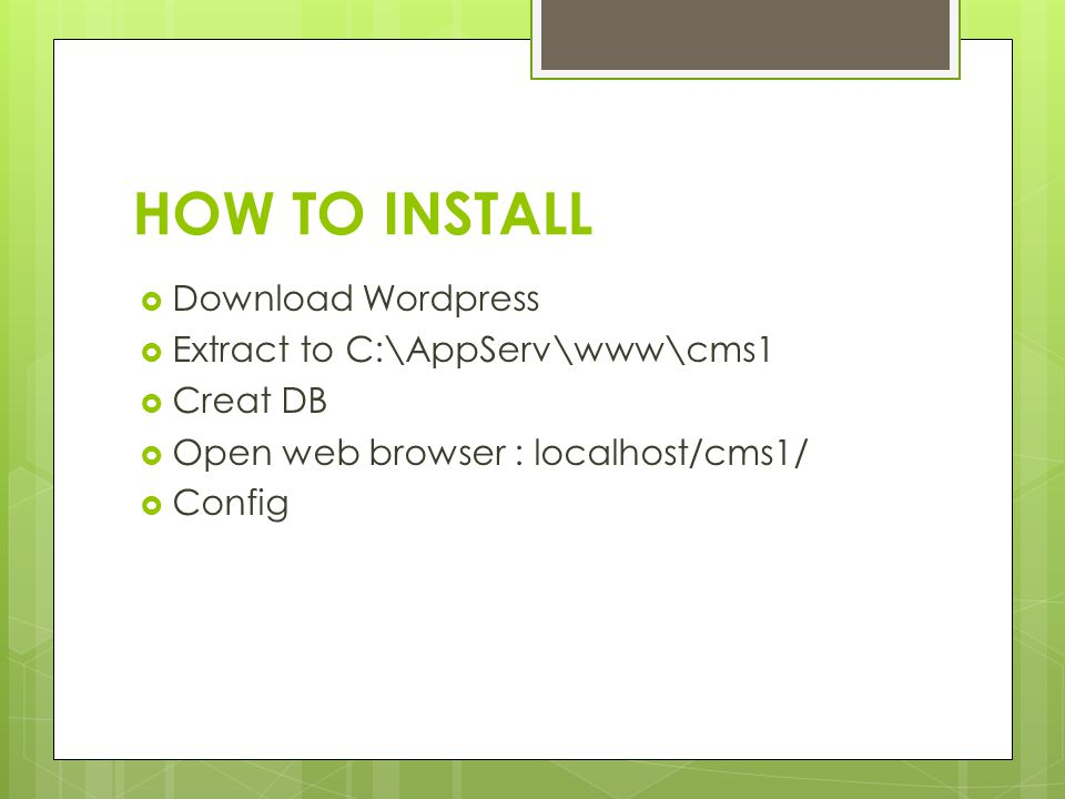 HOW TO INSTALL  Download Wordpress  Extract to C:\AppServ\www\cms1  Creat DB  Open web browser : localhost/cms1/  Config