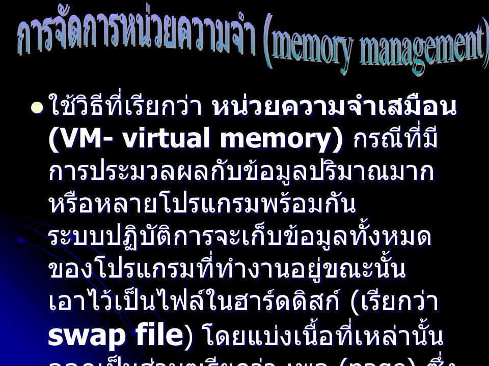 ใช้วิธีที่เรียกว่า หน่วยความจำเสมือน (VM- virtual memory) กรณีที่มี การประมวลผลกับข้อมูลปริมาณมาก หรือหลายโปรแกรมพร้อมกัน ระบบปฏิบัติการจะเก็บข้อมูลทั