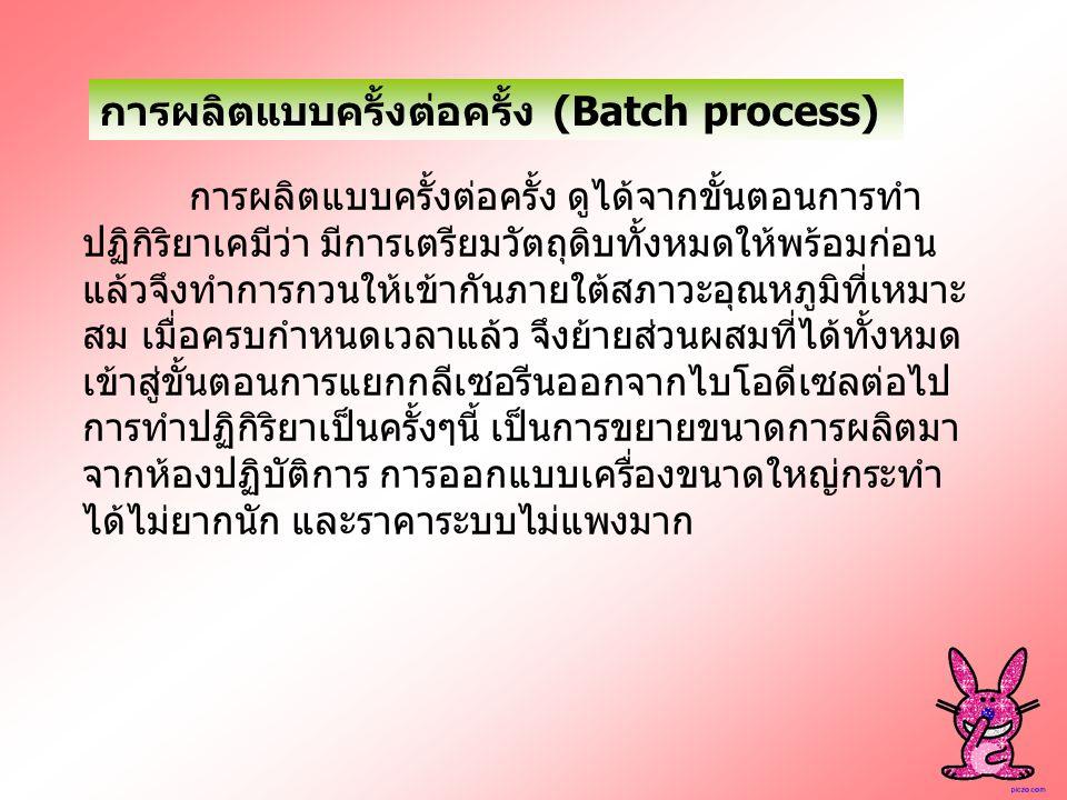 การผลิตแบบครั้งต่อครั้ง (Batch process) การผลิตแบบครั้งต่อครั้ง ดูได้จากขั้นตอนการทำ ปฏิกิริยาเคมีว่า มีการเตรียมวัตถุดิบทั้งหมดให้พร้อมก่อน แล้วจึงทำ