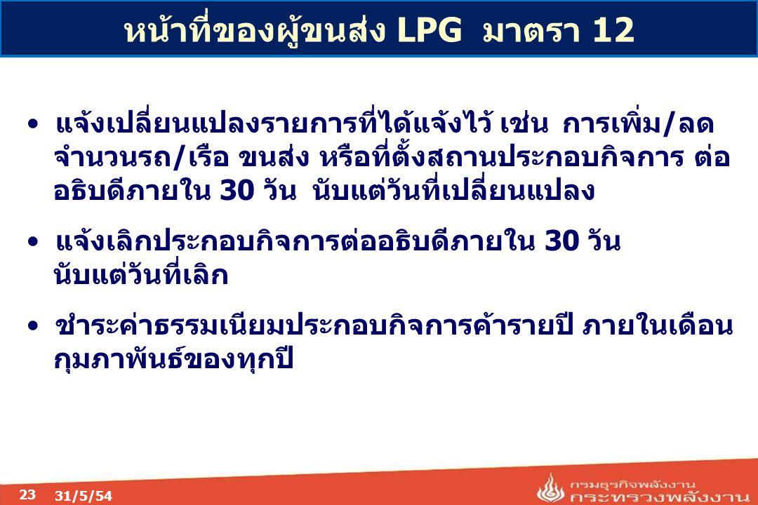 23 หน้าที่ของผู้ขนส่ง LPG มาตรา 12 แจ้งเปลี่ยนแปลงรายการที่ได้แจ้งไว้ เช่น การเพิ่ม/ลด จำนวนรถ/เรือ ขนส่ง หรือที่ตั้งสถานประกอบกิจการ ต่อ อธิบดีภายใน