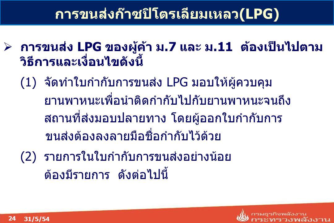 24  การขนส่ง LPG ของผู้ค้า ม.7 และ ม.11 ต้องเป็นไปตาม วิธีการและเงื่อนไขดังนี้ (1) จัดทำใบกำกับการขนส่ง LPG มอบให้ผู้ควบคุม ยานพาหนะเพื่อนำติดกำกับไปกับยานพาหนะจนถึง สถานที่ส่งมอบปลายทาง โดยผู้ออกใบกำกับการ ขนส่งต้องลงลายมือชื่อกำกับไว้ด้วย (2) รายการในใบกำกับการขนส่งอย่างน้อย ต้องมีรายการ ดังต่อไปนี้ การขนส่งก๊าซปิโตรเลียมเหลว(LPG)
