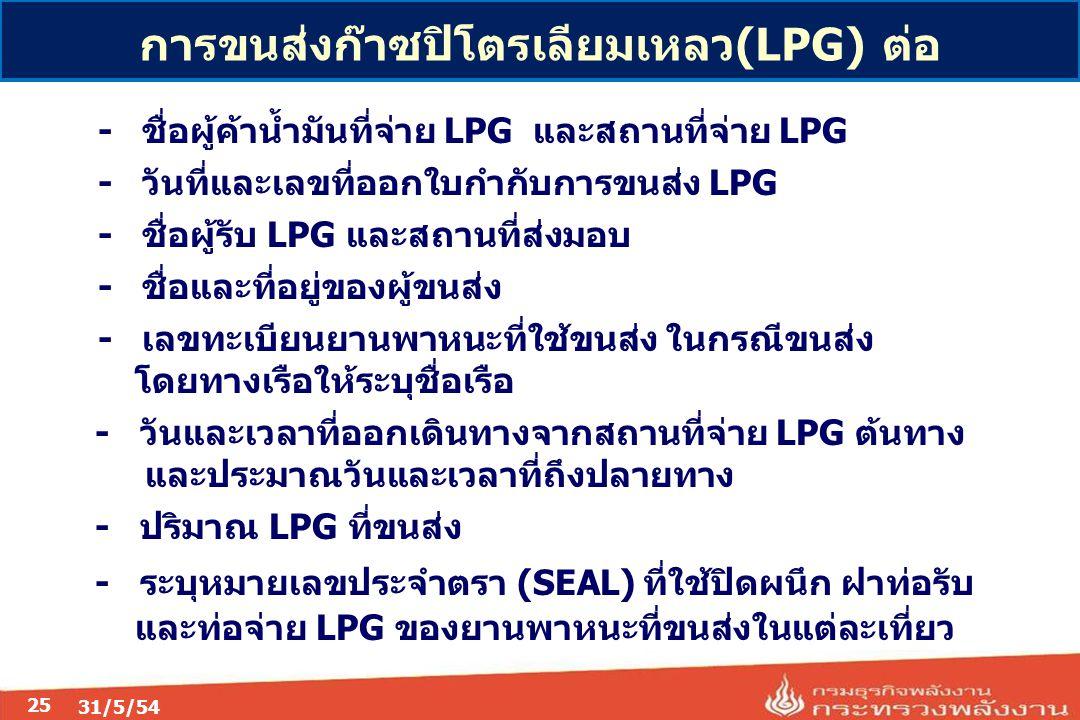 31/5/54 25 -ชื่อผู้ค้าน้ำมันที่จ่าย LPG และสถานที่จ่าย LPG -วันที่และเลขที่ออกใบกำกับการขนส่ง LPG -ชื่อผู้รับ LPG และสถานที่ส่งมอบ -ชื่อและที่อยู่ของผู้ขนส่ง -เลขทะเบียนยานพาหนะที่ใช้ขนส่ง ในกรณีขนส่ง โดยทางเรือให้ระบุชื่อเรือ - วันและเวลาที่ออกเดินทางจากสถานที่จ่าย LPG ต้นทาง และประมาณวันและเวลาที่ถึงปลายทาง - ปริมาณ LPG ที่ขนส่ง - ระบุหมายเลขประจำตรา (SEAL) ที่ใช้ปิดผนึก ฝาท่อรับ และท่อจ่าย LPG ของยานพาหนะที่ขนส่งในแต่ละเที่ยว การขนส่งก๊าซปิโตรเลียมเหลว(LPG) ต่อ