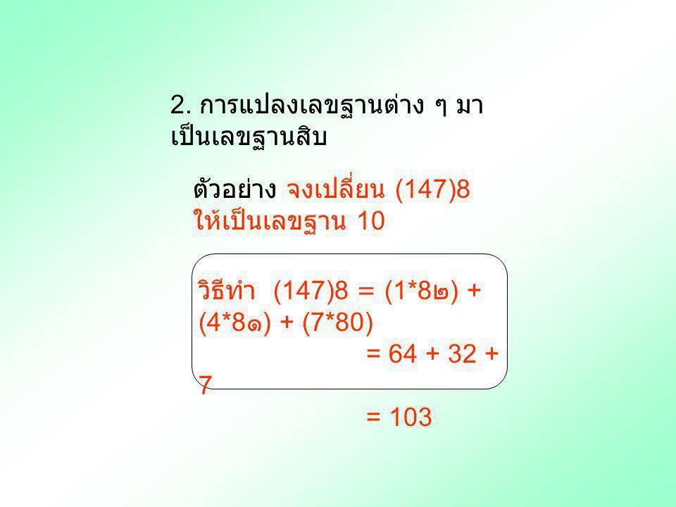 2. การแปลงเลขฐานต่าง ๆ มา เป็นเลขฐานสิบ ตัวอย่าง จงเปลี่ยน (147)8 ให้เป็นเลขฐาน 10 วิธีทำ (147)8 = (1*8 ๒ ) + (4*8 ๑ ) + (7*80) = 64 + 32 + 7 = 103