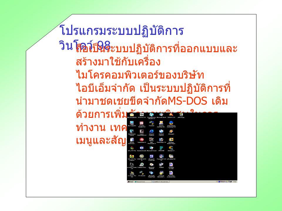 โปรแกรมระบบปฏิบัติการ วินโดว์ 98 ถือเป็นระบบปฏิบัติการที่ออกแบบและ สร้างมาใช้กับเครื่อง ไมโครคอมพิวเตอร์ของบริษัท ไอบีเอ็มจำกัด เป็นระบบปฏิบัติการที่ นำมาชดเชยขีดจำกัด MS-DOS เดิม ด้วยการเพิ่มลักษณะพิเศษในการ ทำงาน เทคนิค การเรียกคำสั่งเป็น เมนูและสัญรูป (ICON)