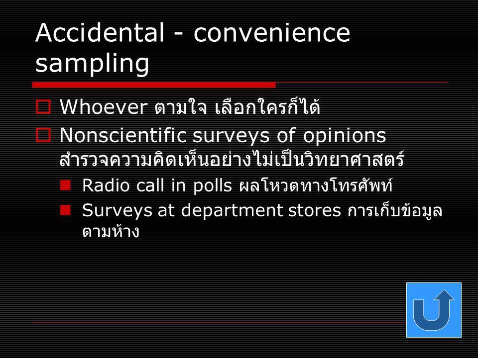 Accidental - convenience sampling  Whoever ตามใจ เลือกใครก็ได้  Nonscientific surveys of opinions สำรวจความคิดเห็นอย่างไม่เป็นวิทยาศาสตร์ Radio call