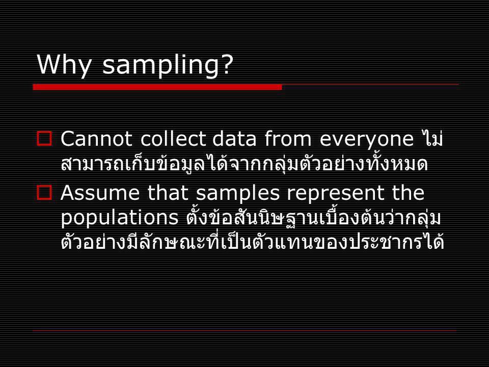 Why sampling?  Cannot collect data from everyone ไม่ สามารถเก็บข้อมูลได้จากกลุ่มตัวอย่างทั้งหมด  Assume that samples represent the populations ตั้งข