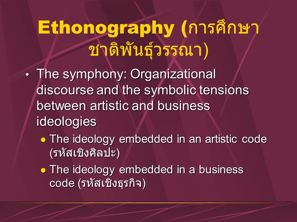 Ethonography ( การศึกษา ชาติพันธุ์วรรณา ) The symphony: Organizational discourse and the symbolic tensions between artistic and business ideologies Th