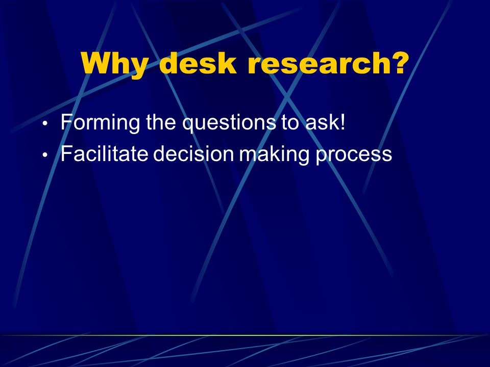 Why desk research? Forming the questions to ask! Facilitate decision making process