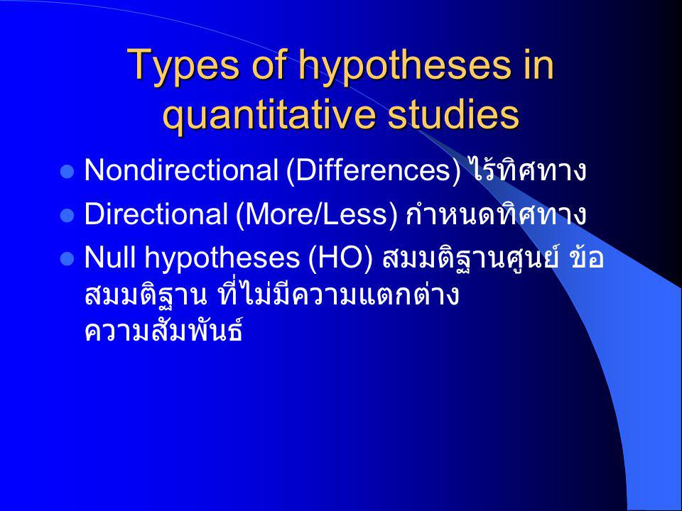 Types of hypotheses in quantitative studies Nondirectional (Differences) ไร้ทิศทาง Directional (More/Less) กำหนดทิศทาง Null hypotheses (HO) สมมติฐานศู