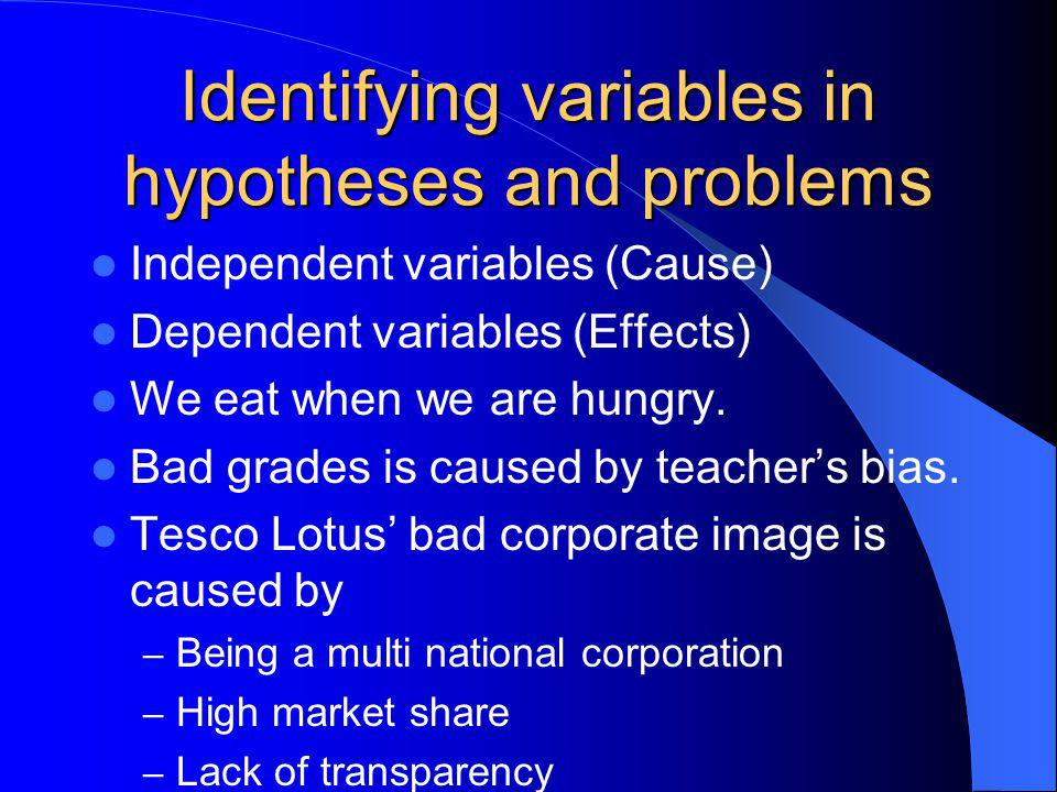 Identifying variables in hypotheses and problems Independent variables (Cause) Dependent variables (Effects) We eat when we are hungry.