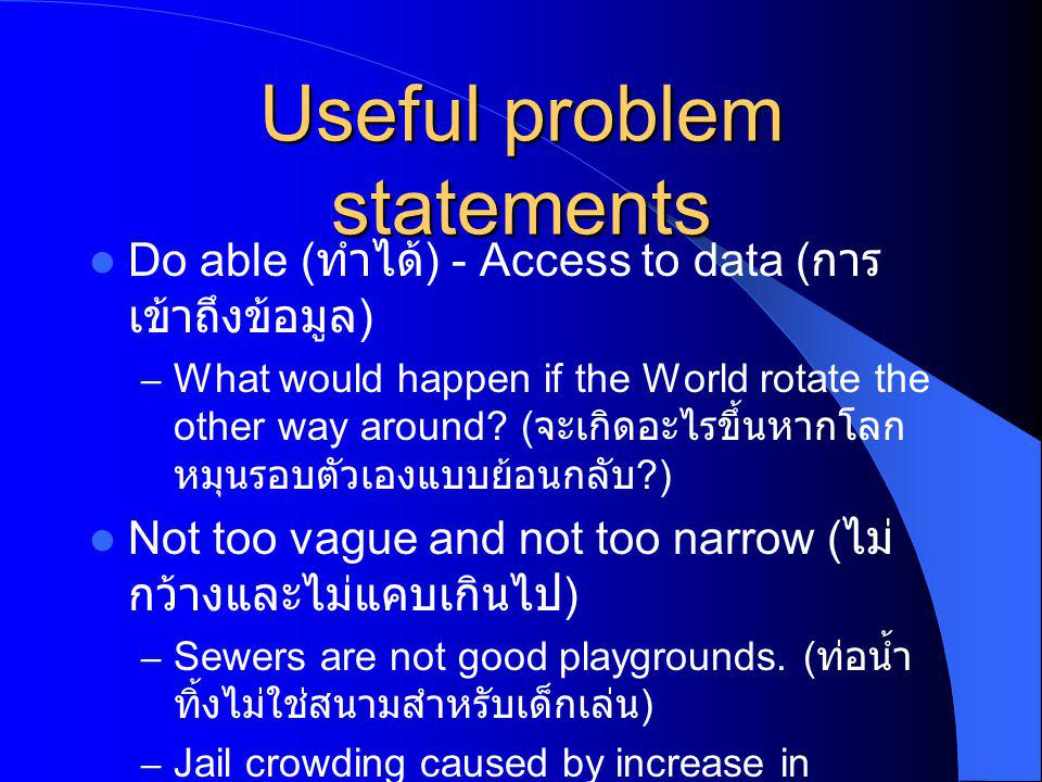Useful problem statements Do able ( ทำได้ ) - Access to data ( การ เข้าถึงข้อมูล ) – What would happen if the World rotate the other way around.