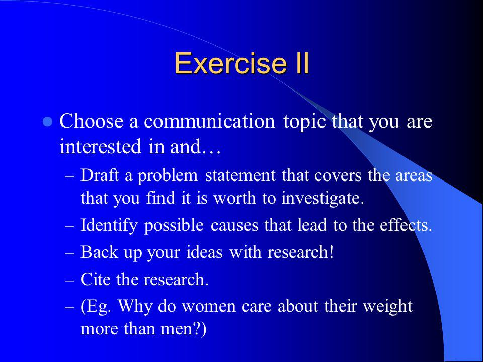 Exercise II Choose a communication topic that you are interested in and… – Draft a problem statement that covers the areas that you find it is worth to investigate.