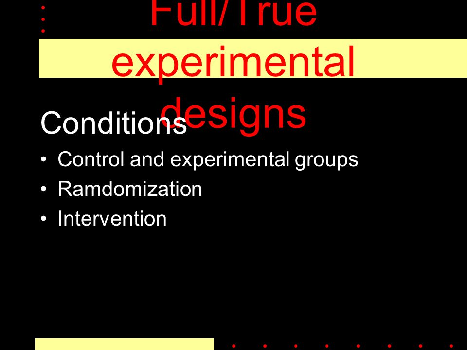 Full/True experimental designs Conditions Control and experimental groups Ramdomization Intervention