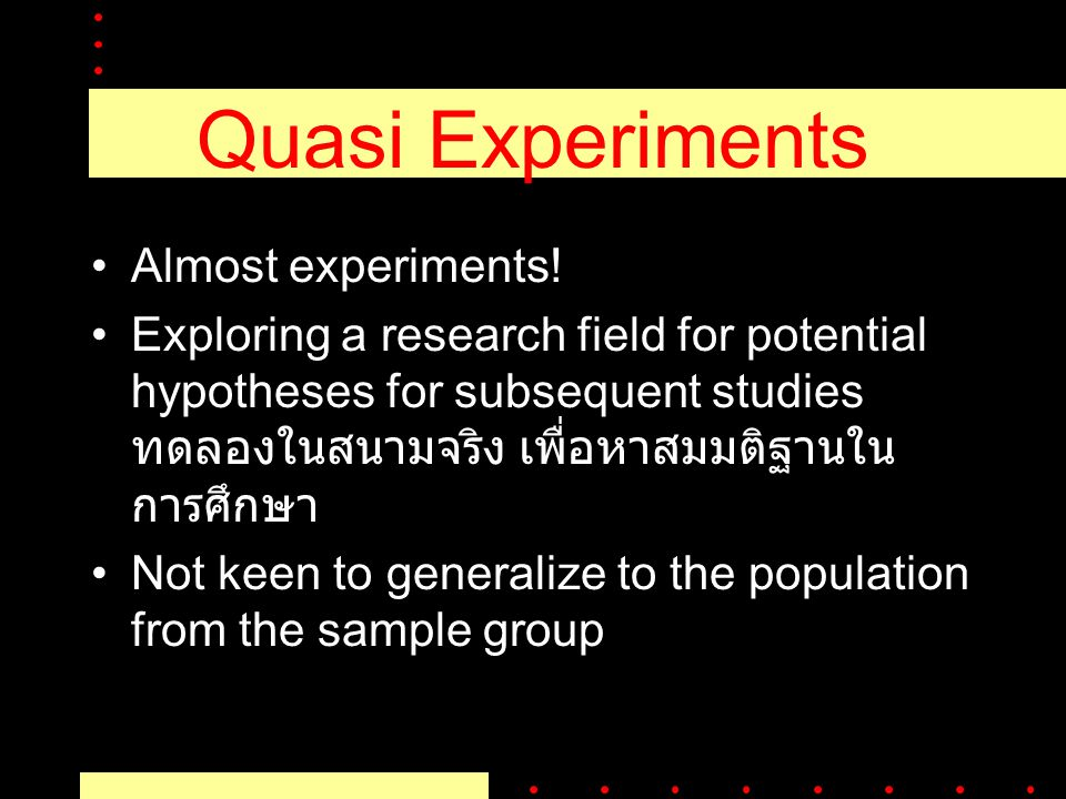 Quasi Experiments Almost experiments! Exploring a research field for potential hypotheses for subsequent studies ทดลองในสนามจริง เพื่อหาสมมติฐานใน การ