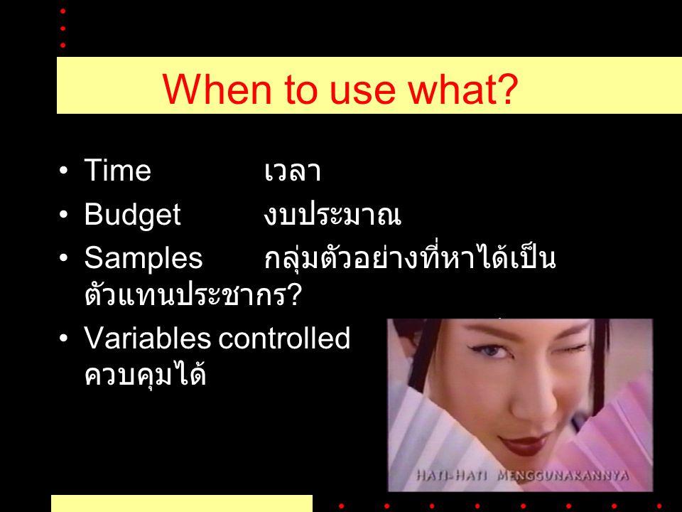 When to use what? Time เวลา Budget งบประมาณ Samples กลุ่มตัวอย่างที่หาได้เป็น ตัวแทนประชากร ? Variables controlled ตัวแปรที่สามารถ ควบคุมได้