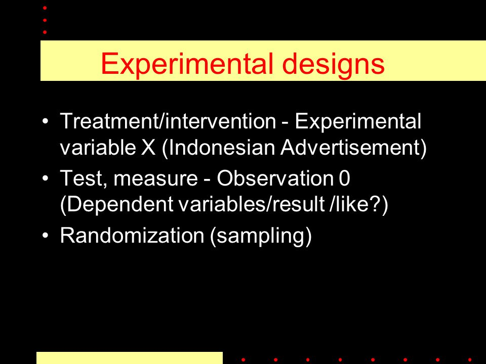Experimental designs Treatment/intervention - Experimental variable X (Indonesian Advertisement) Test, measure - Observation 0 (Dependent variables/result /like ) Randomization (sampling)