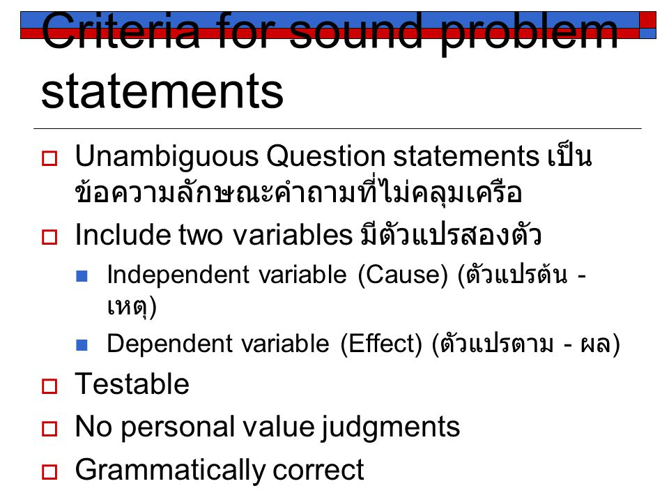 Criteria for sound problem statements  Unambiguous Question statements เป็น ข้อความลักษณะคำถามที่ไม่คลุมเครือ  Include two variables มีตัวแปรสองตัว