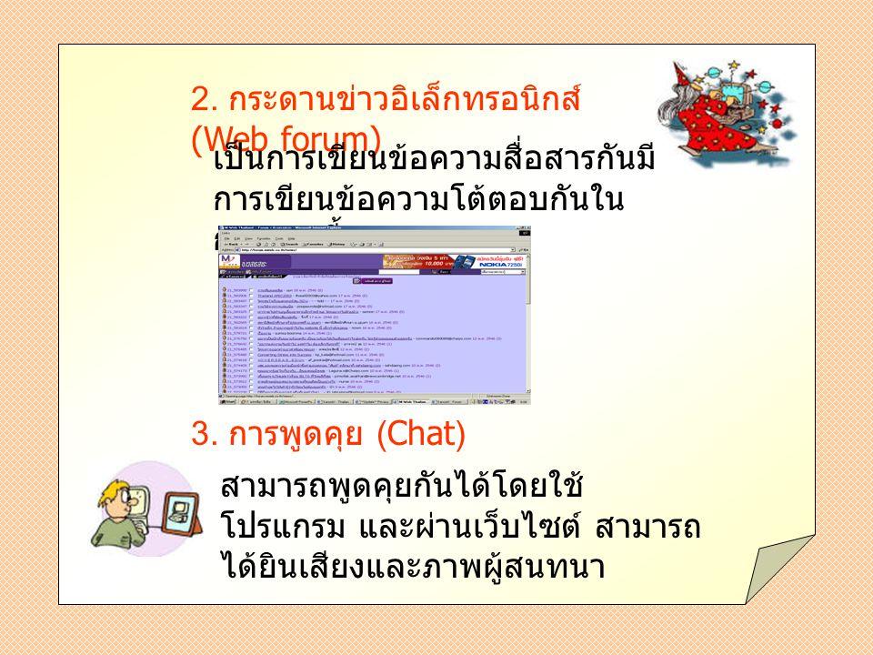 2. กระดานข่าวอิเล็กทรอนิกส์ (Web forum) เป็นการเขียนข้อความสื่อสารกันมี การเขียนข้อความโต้ตอบกันใน กระดานนี้ 3. การพูดคุย (Chat) สามารถพูดคุยกันได้โดย