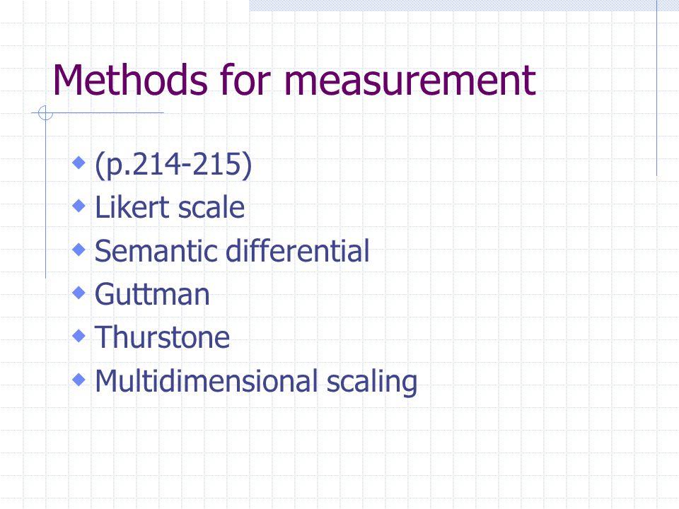 Methods for measurement  (p.214-215)  Likert scale  Semantic differential  Guttman  Thurstone  Multidimensional scaling