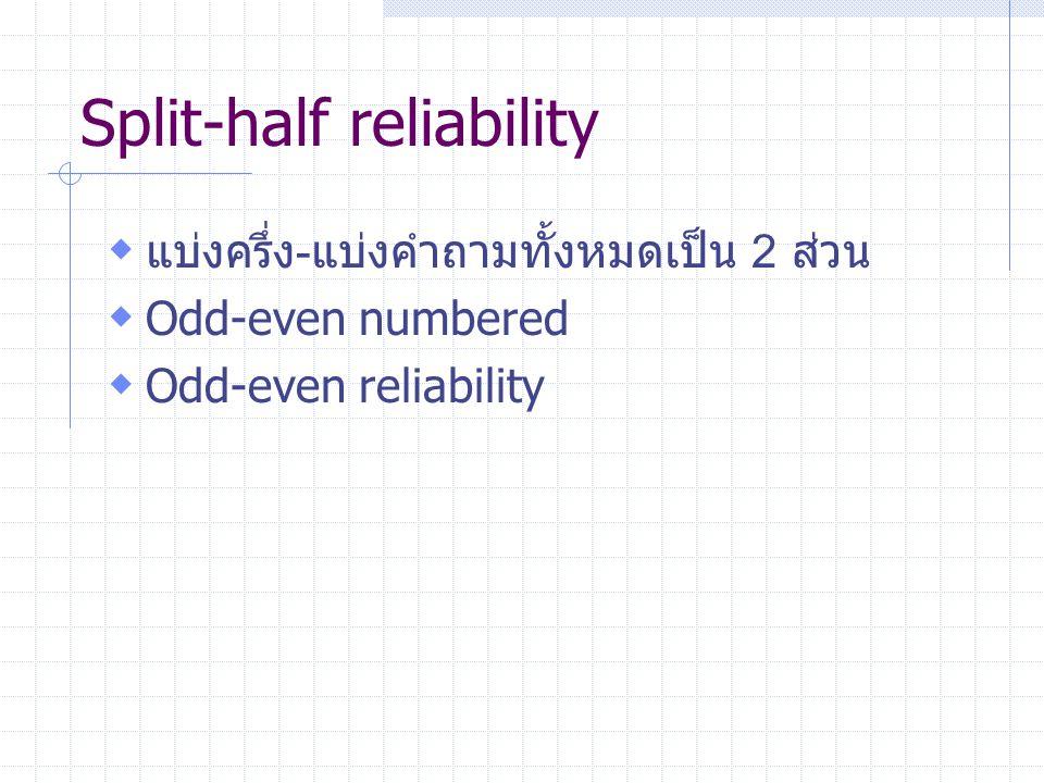 Split-half reliability  แบ่งครึ่ง-แบ่งคำถามทั้งหมดเป็น 2 ส่วน  Odd-even numbered  Odd-even reliability