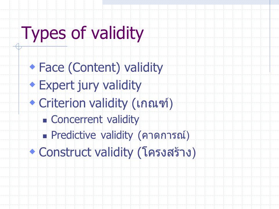 Types of validity  Face (Content) validity  Expert jury validity  Criterion validity (เกณฑ์) Concerrent validity Predictive validity (คาดการณ์)  Construct validity (โครงสร้าง)