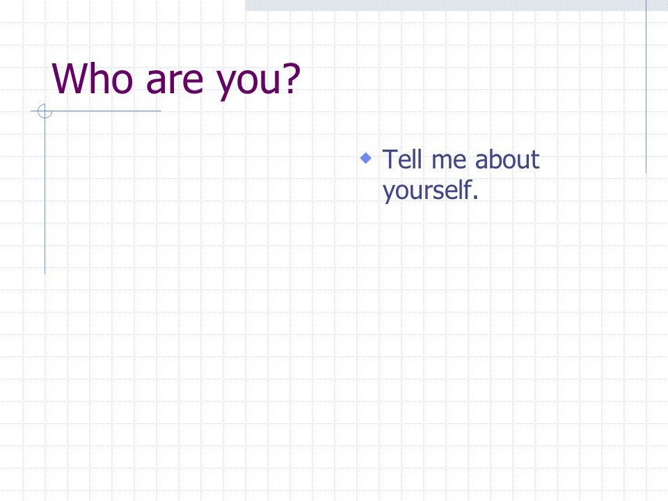 Who are you?  Tell me about yourself.