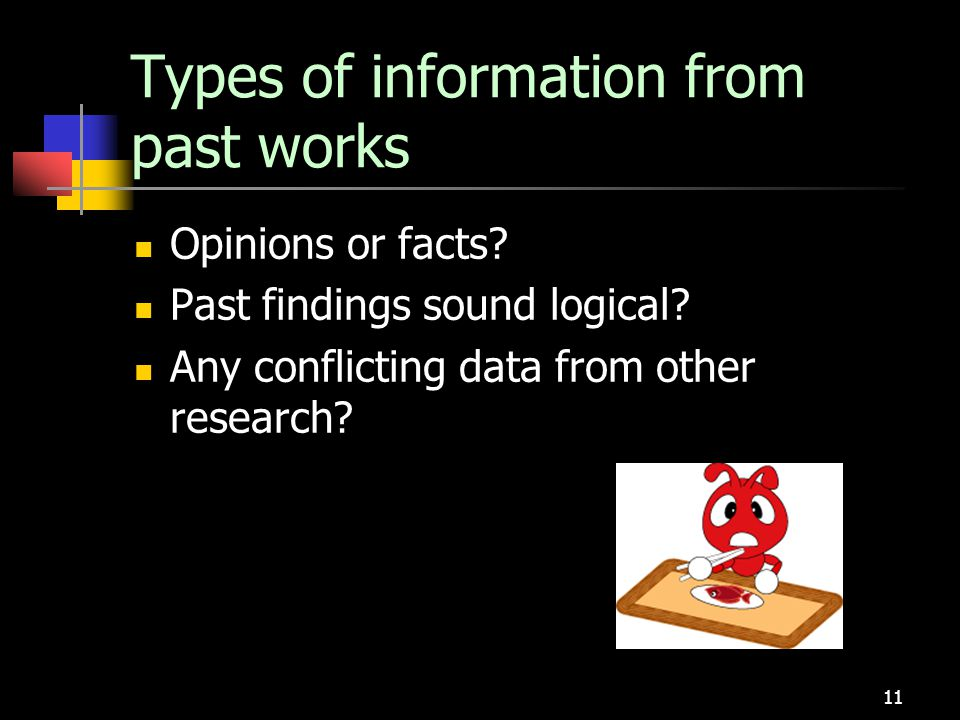 11 Types of information from past works Opinions or facts? Past findings sound logical? Any conflicting data from other research?