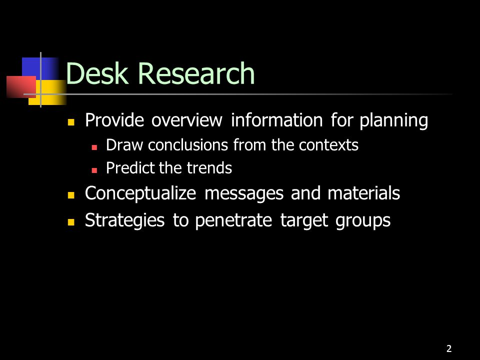 2 Desk Research Provide overview information for planning Draw conclusions from the contexts Predict the trends Conceptualize messages and materials S