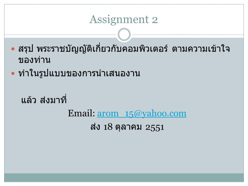 Assignment 2 สรุป พระราชบัญญัติเกี่ยวกับคอมพิวเตอร์ ตามความเข้าใจ ของท่าน ทำในรูปแบบของการนำเสนองาน แล้ว ส่งมาที่ Email: arom_15@yahoo.comarom_15@yaho