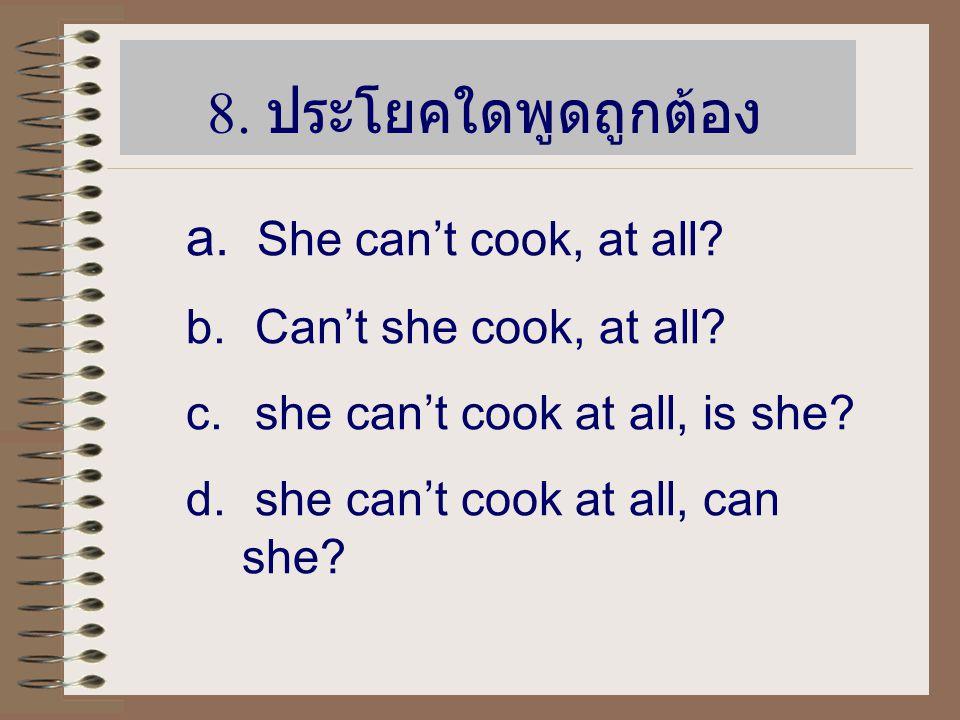 8.ประโยคใดพูดถูกต้อง a. She can't cook, at all. b.