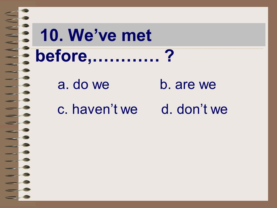 10. We've met before,………… ? a. do we b. are we c. haven't we d. don't we