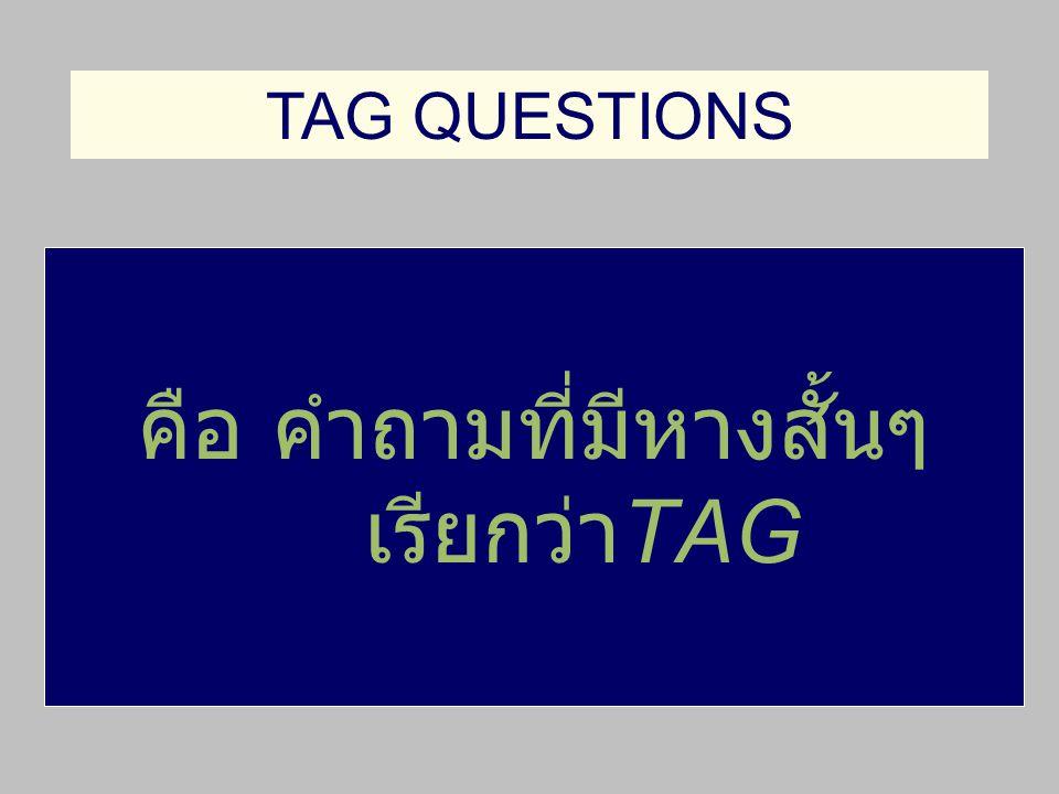 คือ คำถามที่มีหางสั้นๆ เรียกว่า TAG TAG QUESTIONS