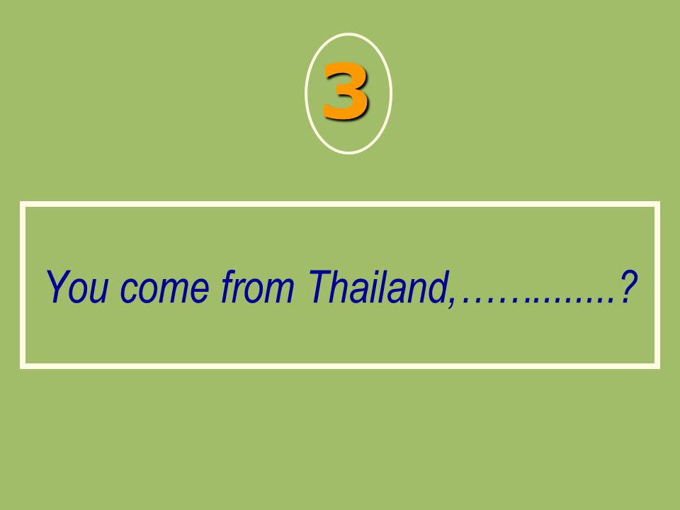 You come from Thailand,……........? 3