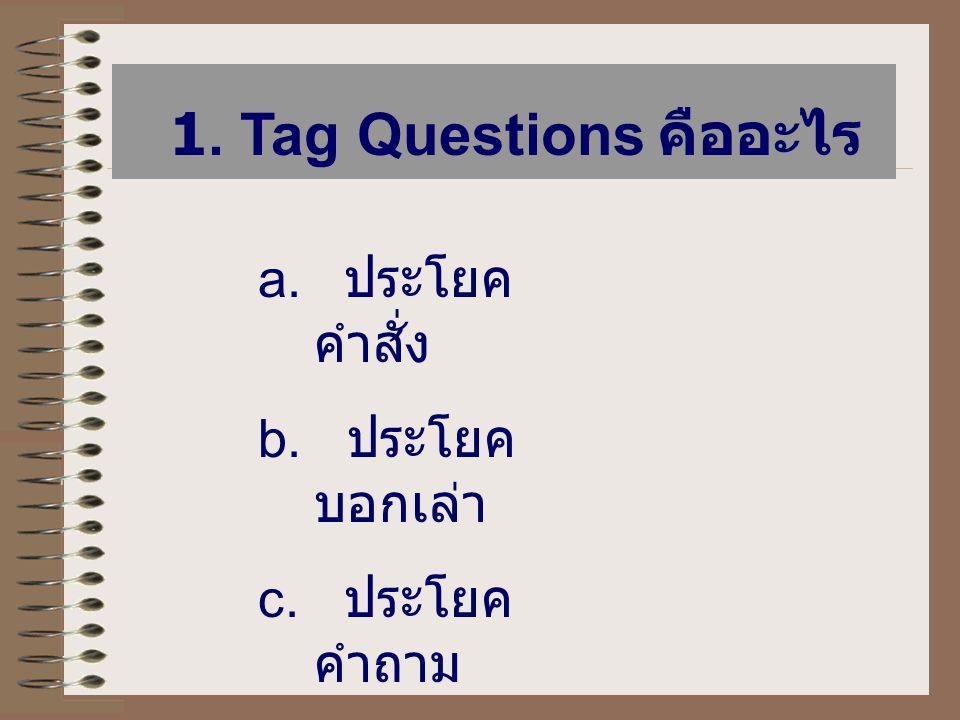 1. Tag Questions คืออะไร a. ประโยค คำสั่ง b. ประโยค บอกเล่า c. ประโยค คำถาม d. ประโยค ปฏิเสธ