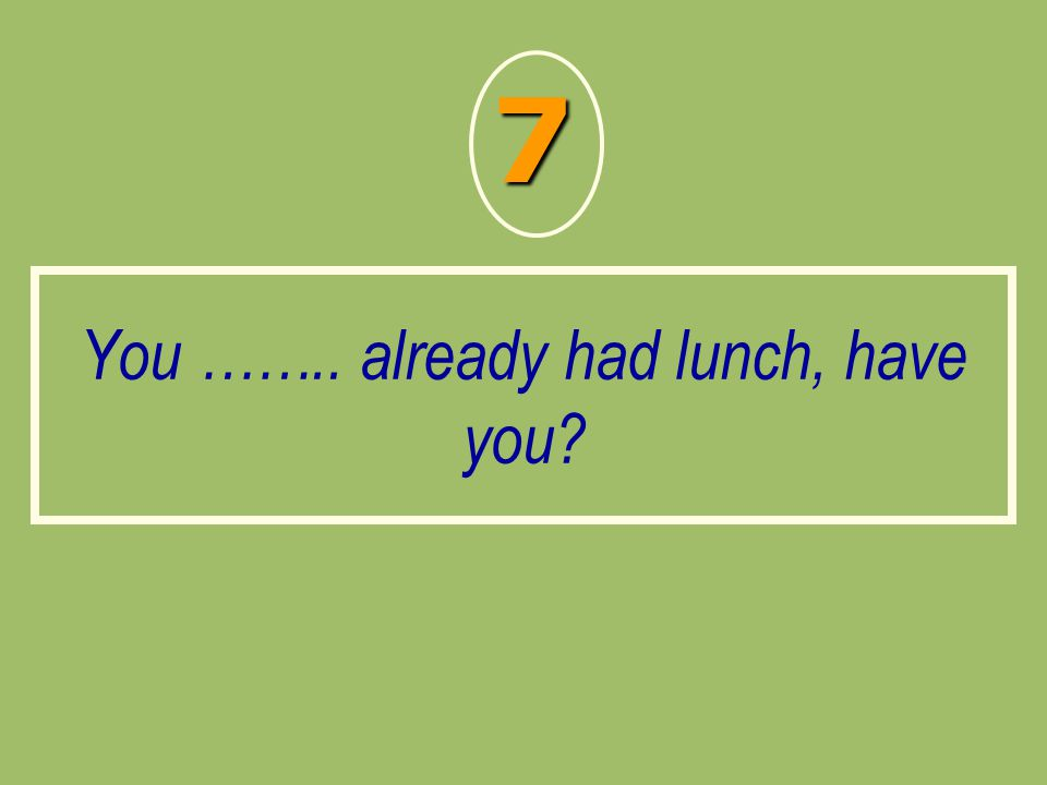 You …….. already had lunch, have you? 7