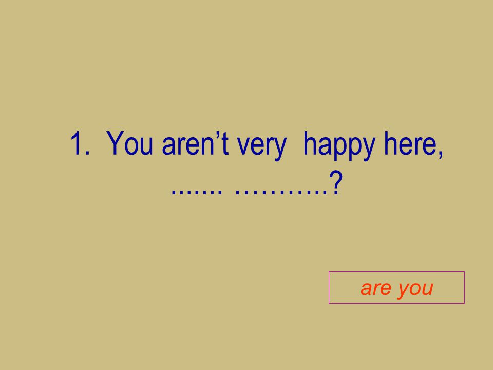 1. You aren't very happy here,....... ………..? are you
