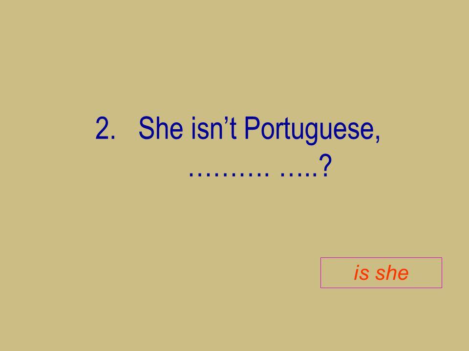 2.She isn't Portuguese, ………. …..? is she