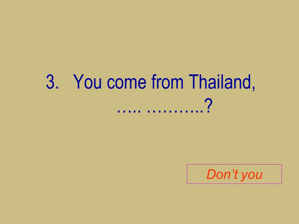 3.You come from Thailand, ….. ………..? Don't you