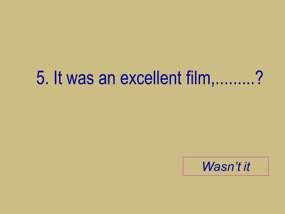 5. It was an excellent film,.........? Wasn't it