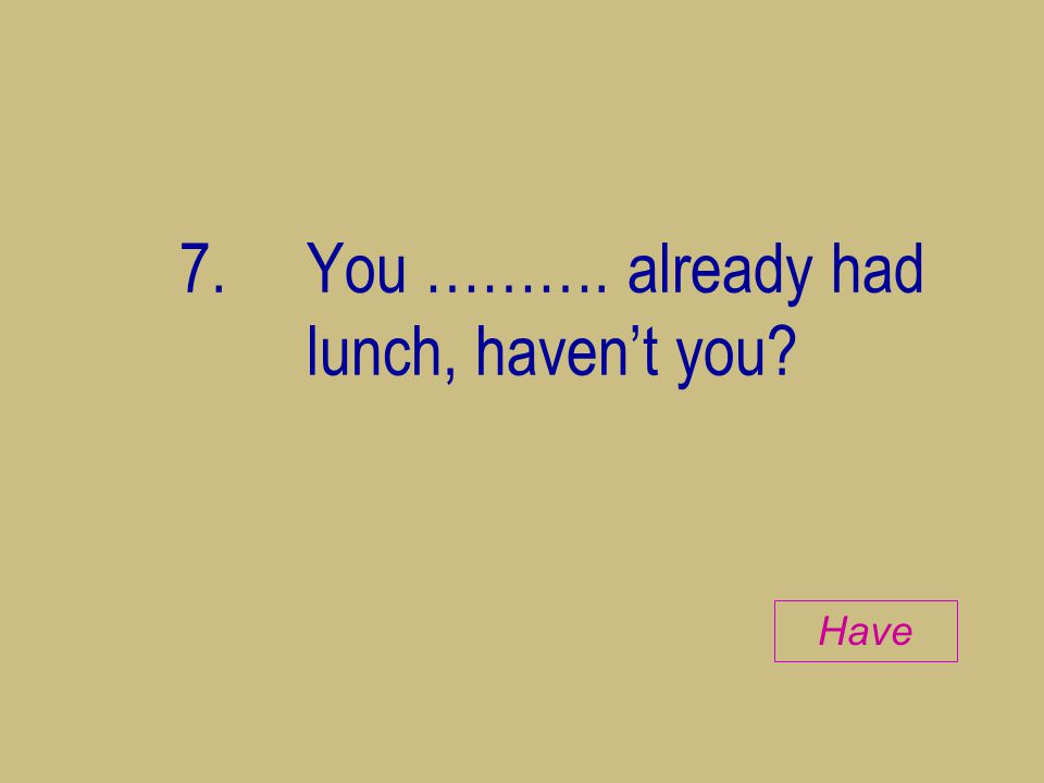 7. You ………. already had lunch, haven't you? Have
