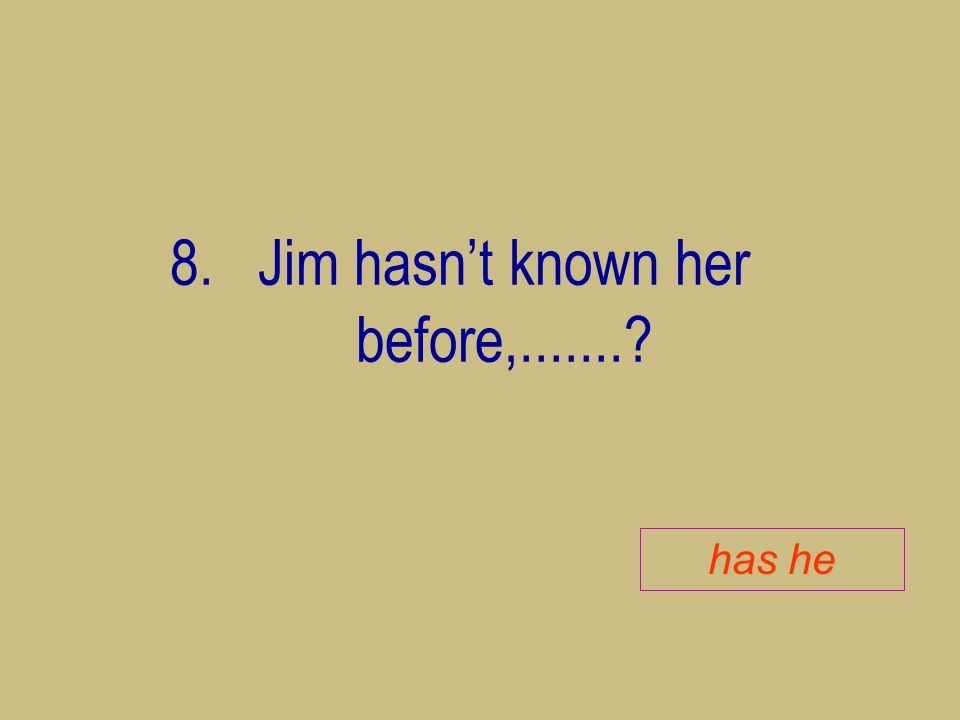 8.Jim hasn't known her before,.......? has he